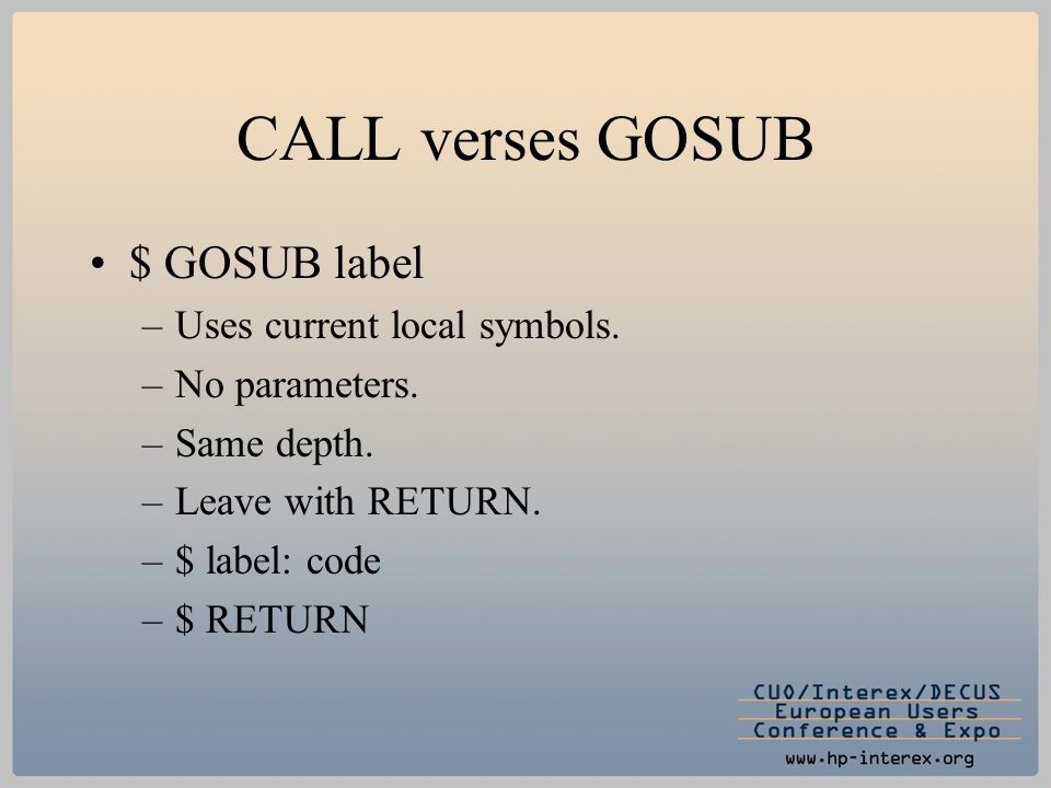 CALL verses GOSUB $ GOSUB label –Uses current local symbols. –No parameters. –Same depth. –Leave with RETURN. –$ label: code –$ RETURN