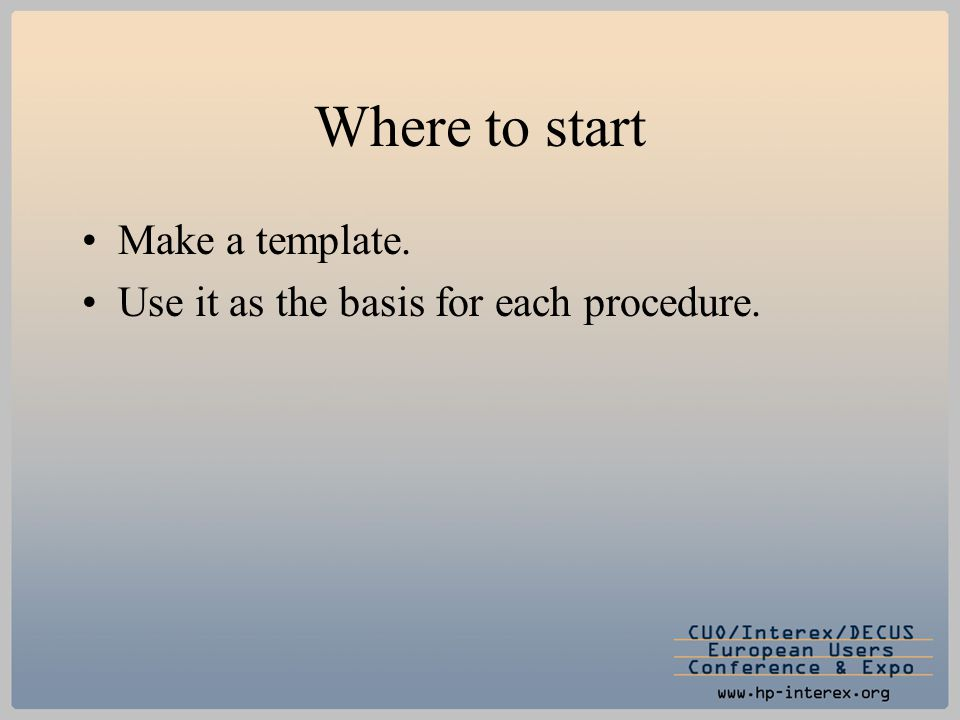 Where to start Make a template. Use it as the basis for each procedure.