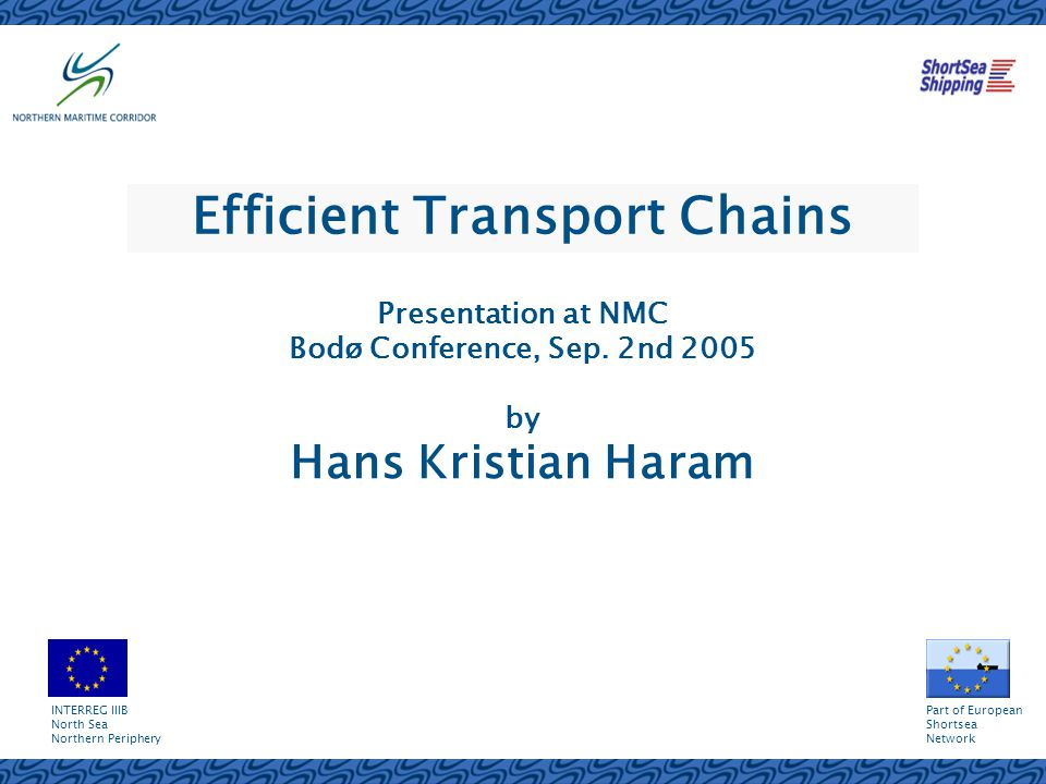 Efficient Transport Chains Presentation at NMC Bodø Conference, Sep. 2nd 2005 by Hans Kristian Haram INTERREG IIIB North Sea Northern Periphery Part o