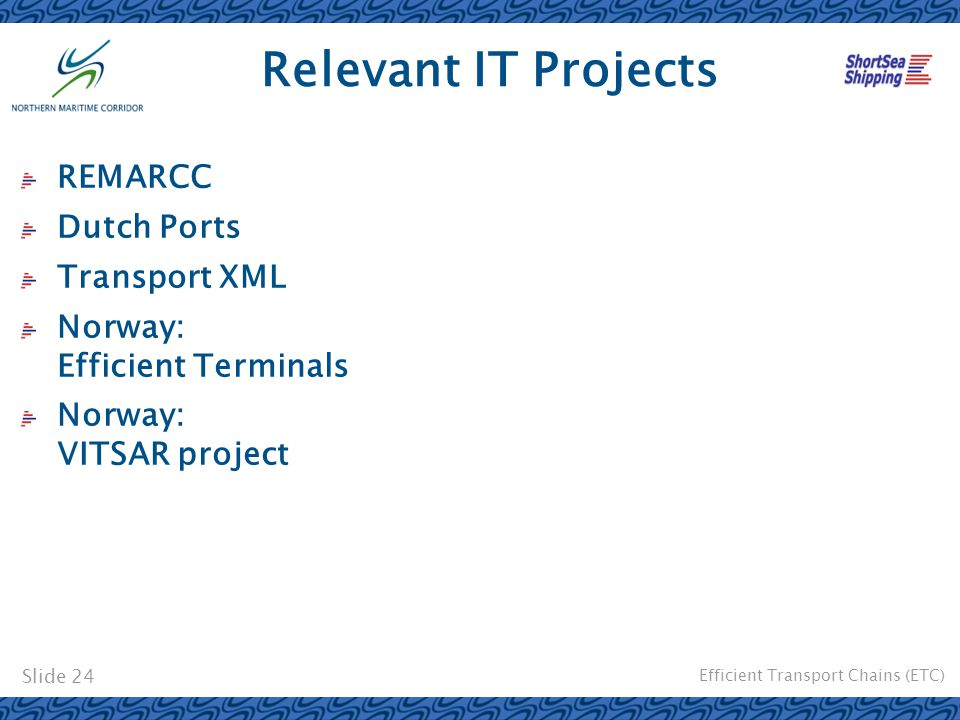 Efficient Transport Chains (ETC) Slide 24 Relevant IT Projects REMARCC Dutch Ports Transport XML Norway: Efficient Terminals Norway: VITSAR project