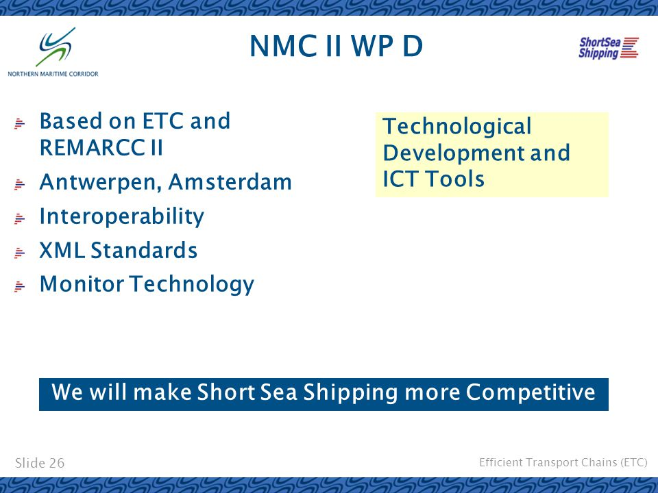 Efficient Transport Chains (ETC) Slide 26 NMC II WP D Based on ETC and REMARCC II Antwerpen, Amsterdam Interoperability XML Standards Monitor Technolo