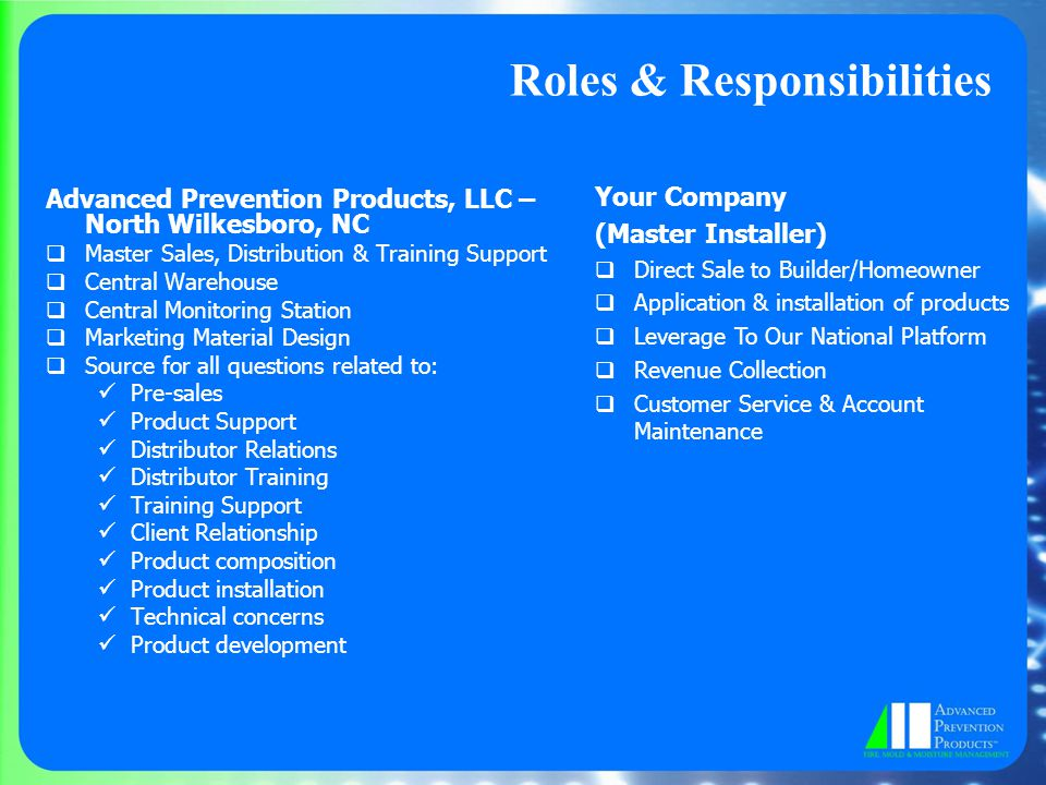 Roles & Responsibilities Advanced Prevention Products, LLC – North Wilkesboro, NC  Master Sales, Distribution & Training Support  Central Warehouse  Central Monitoring Station  Marketing Material Design  Source for all questions related to: Pre-sales Product Support Distributor Relations Distributor Training Training Support Client Relationship Product composition Product installation Technical concerns Product development Your Company (Master Installer)  Direct Sale to Builder/Homeowner  Application & installation of products  Leverage To Our National Platform  Revenue Collection  Customer Service & Account Maintenance