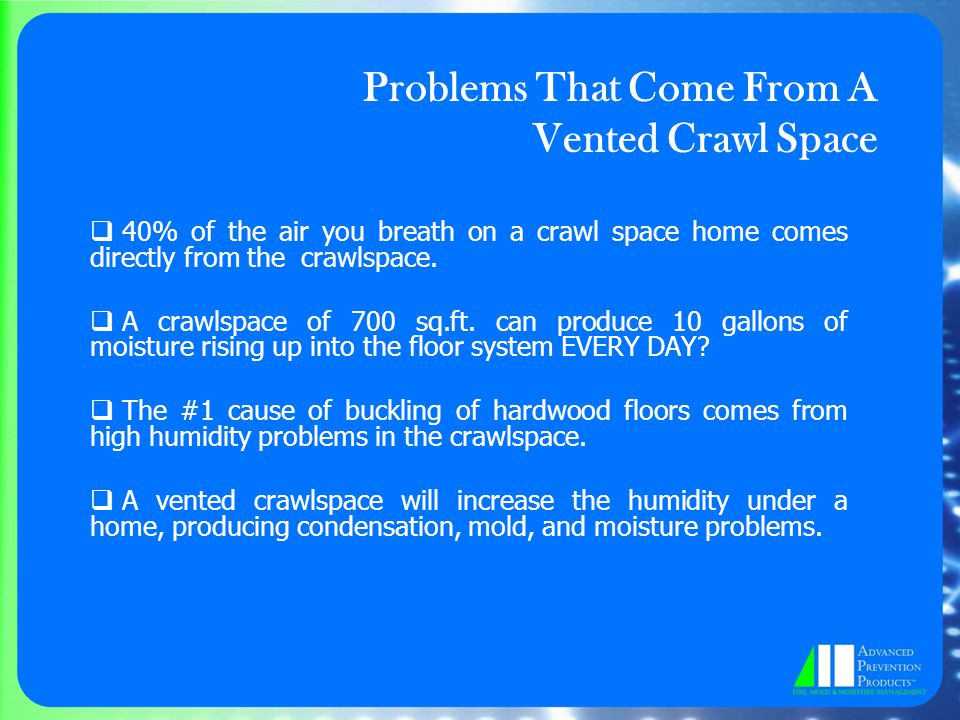  40% of the air you breath on a crawl space home comes directly from the crawlspace.