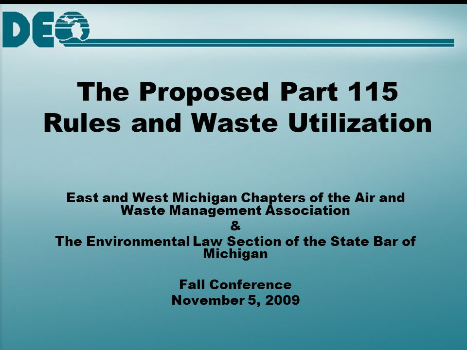 The Proposed Part 115 Rules and Waste Utilization East and West Michigan Chapters of the Air and Waste Management Association & The Environmental Law Section of the State Bar of Michigan Fall Conference November 5, 2009