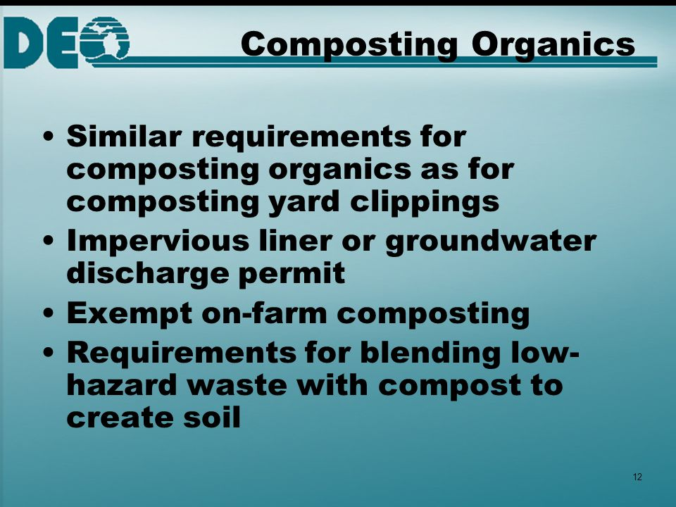 Composting Organics Similar requirements for composting organics as for composting yard clippings Impervious liner or groundwater discharge permit Exempt on-farm composting Requirements for blending low- hazard waste with compost to create soil 12