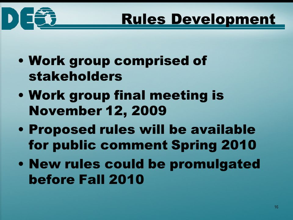 Rules Development Work group comprised of stakeholders Work group final meeting is November 12, 2009 Proposed rules will be available for public comment Spring 2010 New rules could be promulgated before Fall 2010 16