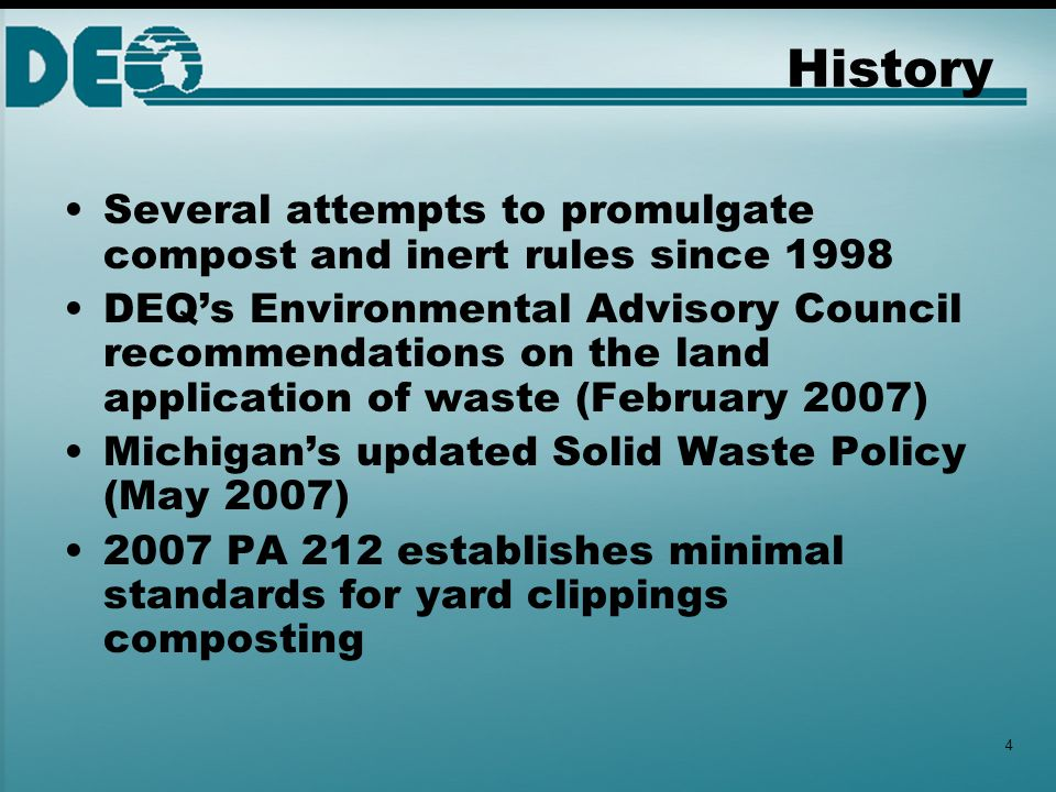 History Several attempts to promulgate compost and inert rules since 1998 DEQ's Environmental Advisory Council recommendations on the land application of waste (February 2007) Michigan's updated Solid Waste Policy (May 2007) 2007 PA 212 establishes minimal standards for yard clippings composting 4