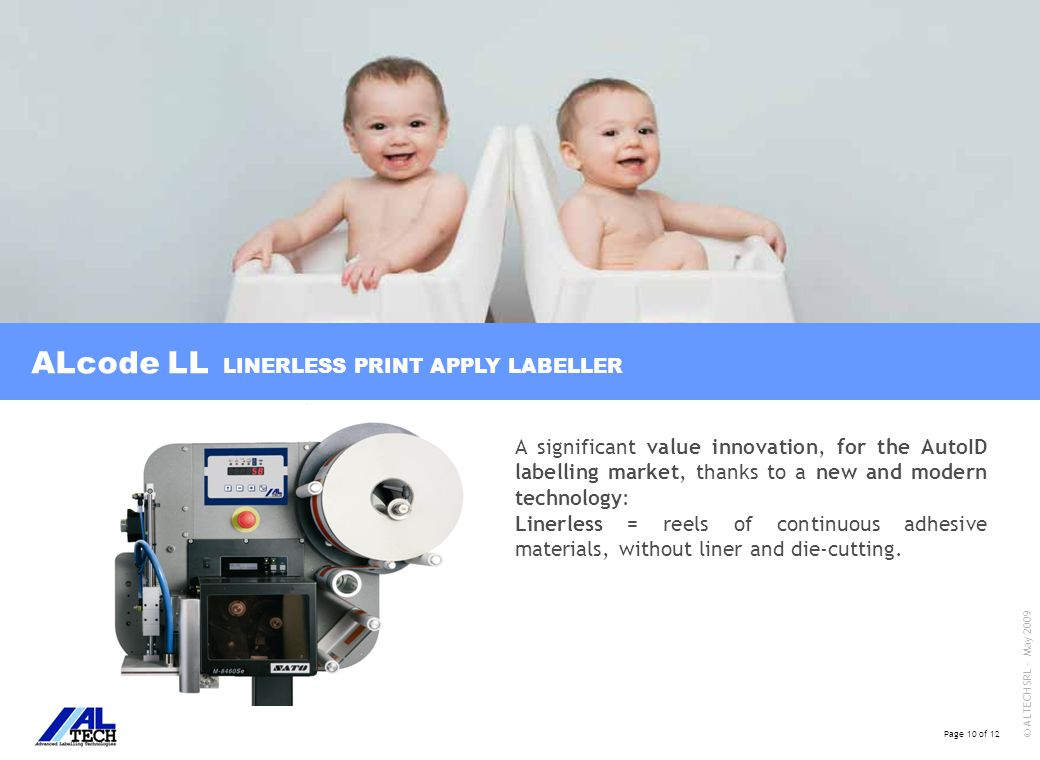 Page 10 of 12 © ALTECH SRL - May 2009 ALcode LL LINERLESS PRINT APPLY LABELLER A significant value innovation, for the AutoID labelling market, thanks to a new and modern technology: Linerless = reels of continuous adhesive materials, without liner and die-cutting.