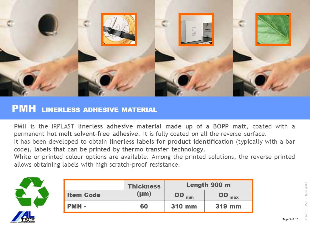 Page 9 of 12 © ALTECH SRL - May 2009 PMH Thickness (μm) Length 900 m Item CodeOD min OD max PMH -60310 mm319 mm PMH is the IRPLAST linerless adhesive material made up of a BOPP matt, coated with a permanent hot melt solvent-free adhesive.