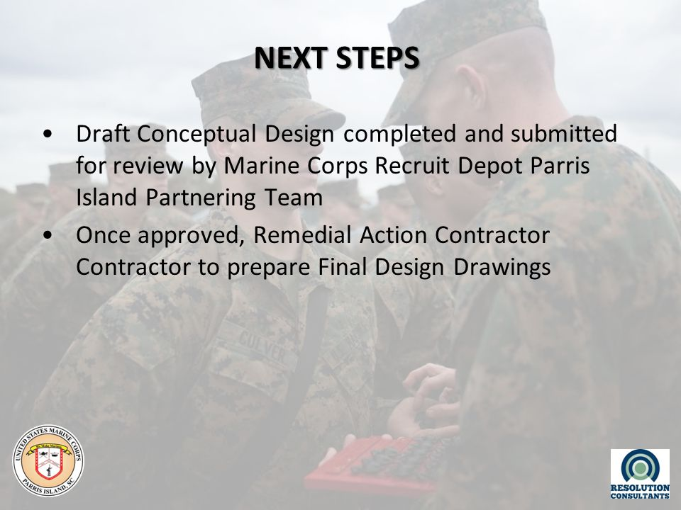 NEXT STEPS Draft Conceptual Design completed and submitted for review by Marine Corps Recruit Depot Parris Island Partnering Team Once approved, Remedial Action Contractor Contractor to prepare Final Design Drawings