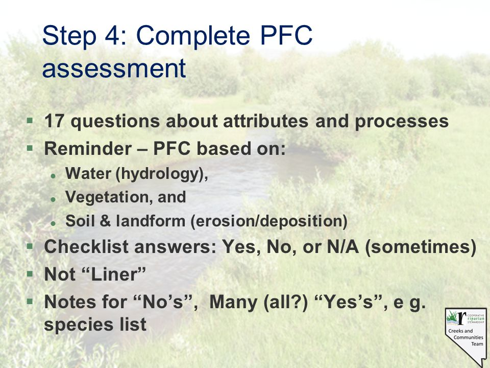 Step 4: Complete PFC assessment §17 questions about attributes and processes §Reminder – PFC based on: l Water (hydrology), l Vegetation, and l Soil &