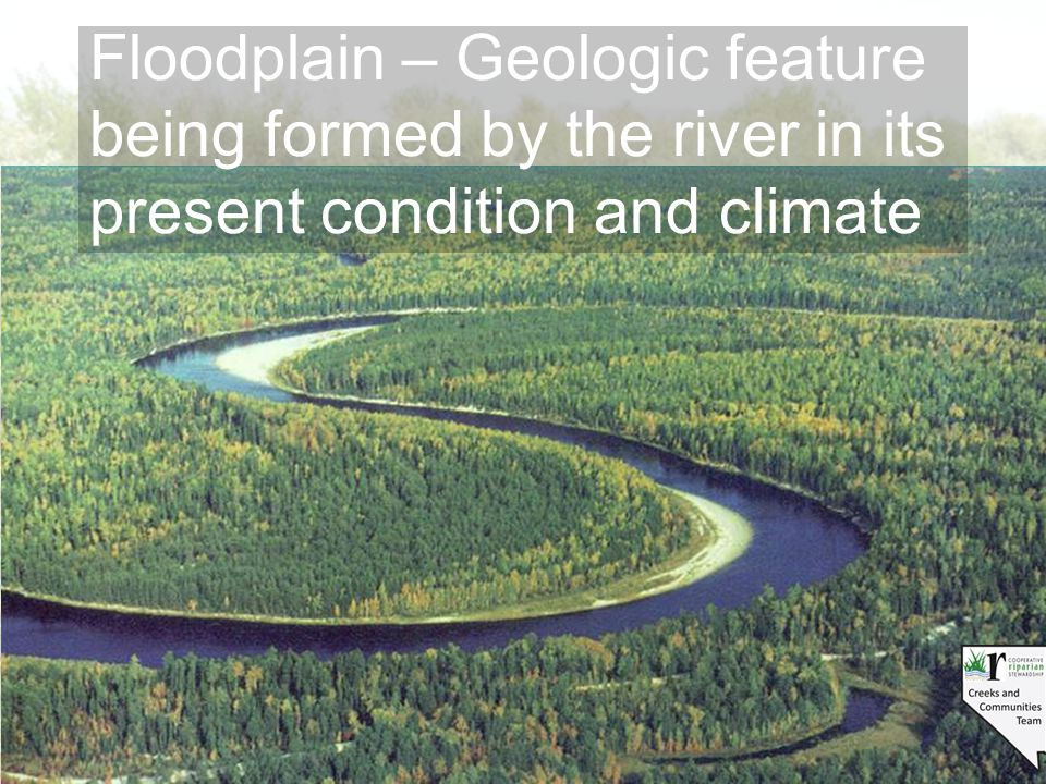 Floodplain – Geologic feature being formed by the river in its present condition and climate