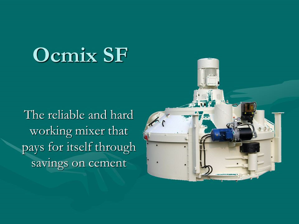 Ocmix SF The reliable and hard working mixer that pays for itself through savings on cement