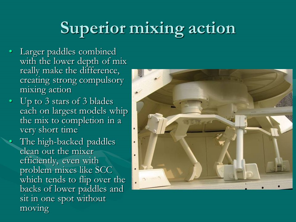 Superior mixing action Larger paddles combined with the lower depth of mix really make the difference, creating strong compulsory mixing actionLarger paddles combined with the lower depth of mix really make the difference, creating strong compulsory mixing action Up to 3 stars of 3 blades each on largest models whip the mix to completion in a very short timeUp to 3 stars of 3 blades each on largest models whip the mix to completion in a very short time The high-backed paddles clean out the mixer efficiently, even with problem mixes like SCC which tends to flip over the backs of lower paddles and sit in one spot without movingThe high-backed paddles clean out the mixer efficiently, even with problem mixes like SCC which tends to flip over the backs of lower paddles and sit in one spot without moving