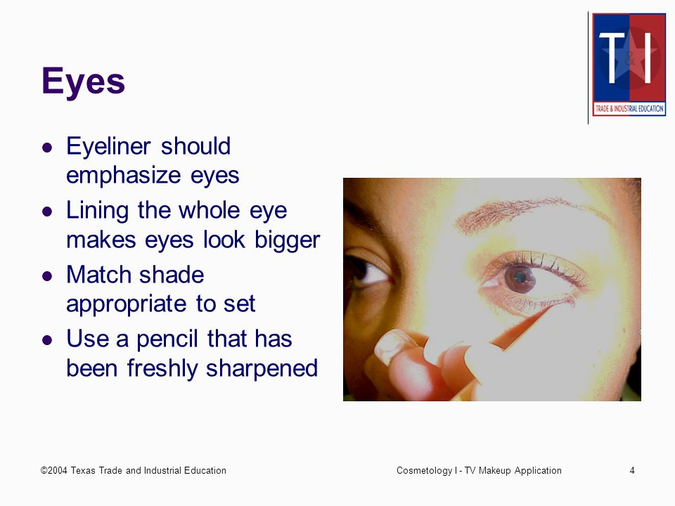 ©2004 Texas Trade and Industrial EducationCosmetology I - TV Makeup Application4 Eyes Eyeliner should emphasize eyes Lining the whole eye makes eyes look bigger Match shade appropriate to set Use a pencil that has been freshly sharpened