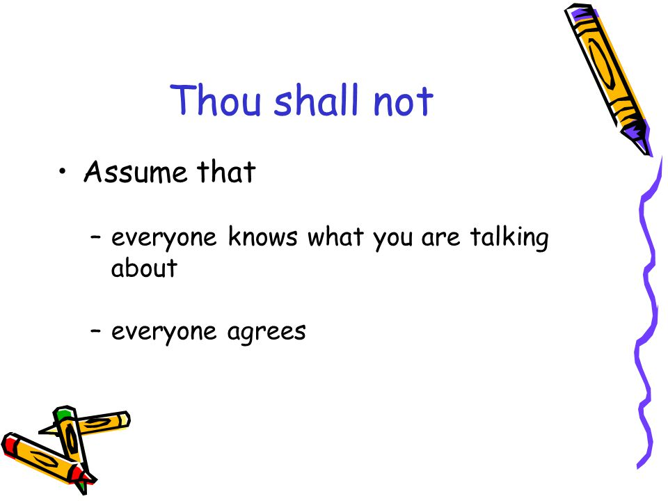 Thou shall not Assume that –everyone knows what you are talking about –everyone agrees
