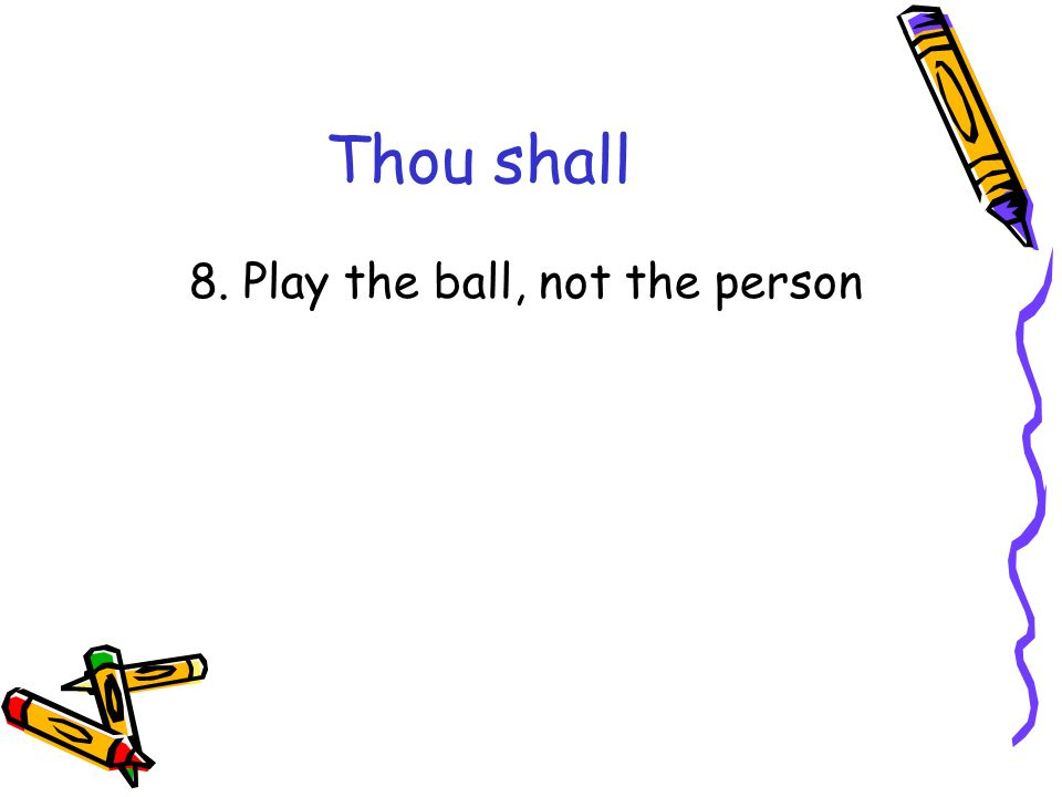 Thou shall 8. Play the ball, not the person