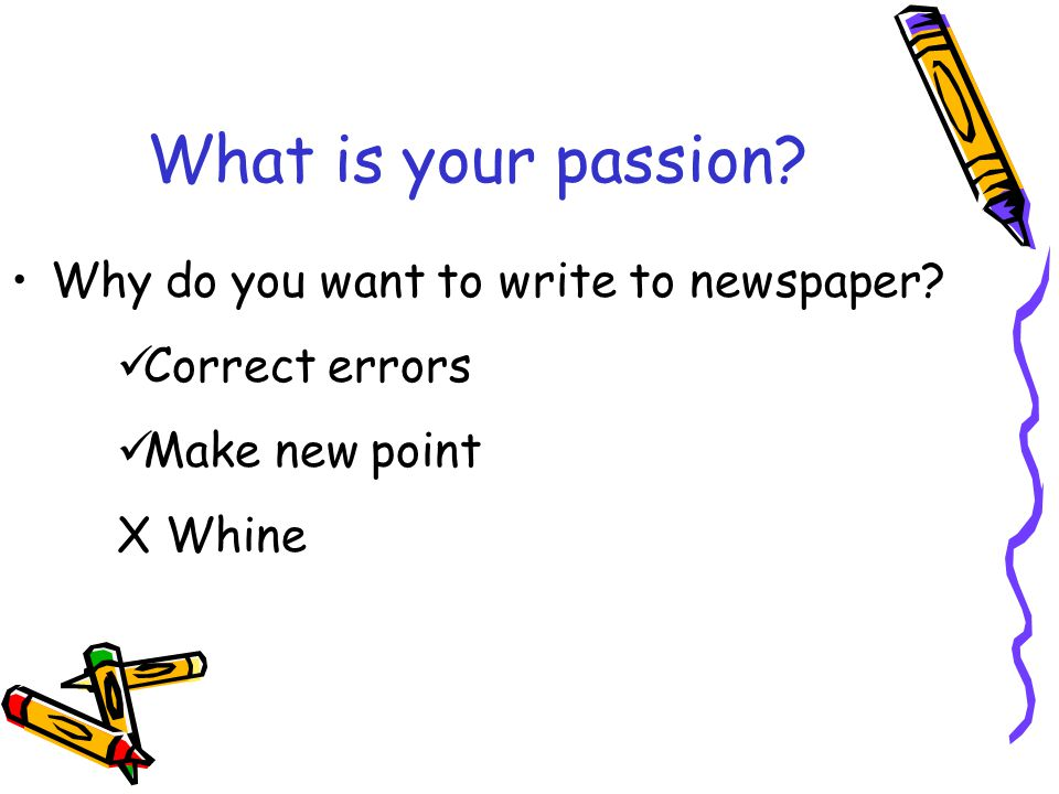 What is your passion Why do you want to write to newspaper Correct errors Make new point X Whine