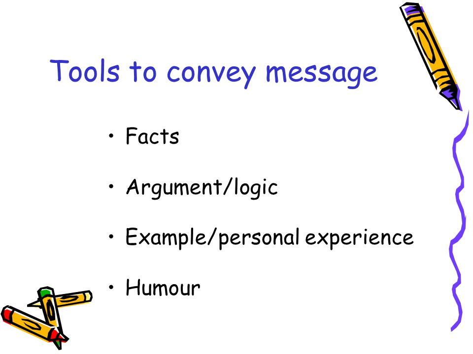 Tools to convey message Facts Argument/logic Example/personal experience Humour