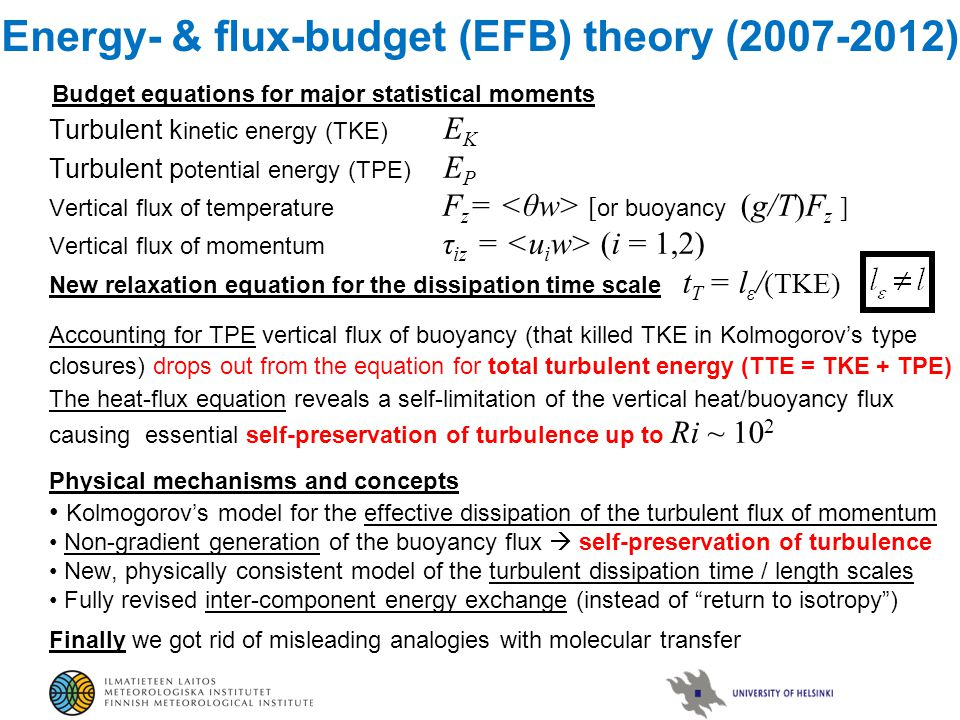 Energy- & flux-budget (EFB) theory (2007-2012) Budget equations for major statistical moments Turbulent k inetic energy (TKE) E K Turbulent p otential energy (TPE) E P Vertical flux of temperature F z = [ or buoyancy (g/T)F z ] Vertical flux of momentum τ iz = (i = 1,2) New relaxation equation for the dissipation time scale t T = l ε / (TKE) Accounting for TPE vertical flux of buoyancy (that killed TKE in Kolmogorov's type closures) drops out from the equation for total turbulent energy (TTE = TKE + TPE) The heat-flux equation reveals a self-limitation of the vertical heat/buoyancy flux causing essential self-preservation of turbulence up to Ri ~ 10 2 Physical mechanisms and concepts Kolmogorov's model for the effective dissipation of the turbulent flux of momentum Non-gradient generation of the buoyancy flux  self-preservation of turbulence New, physically consistent model of the turbulent dissipation time / length scales Fully revised inter-component energy exchange (instead of return to isotropy ) Finally we got rid of misleading analogies with molecular transfer