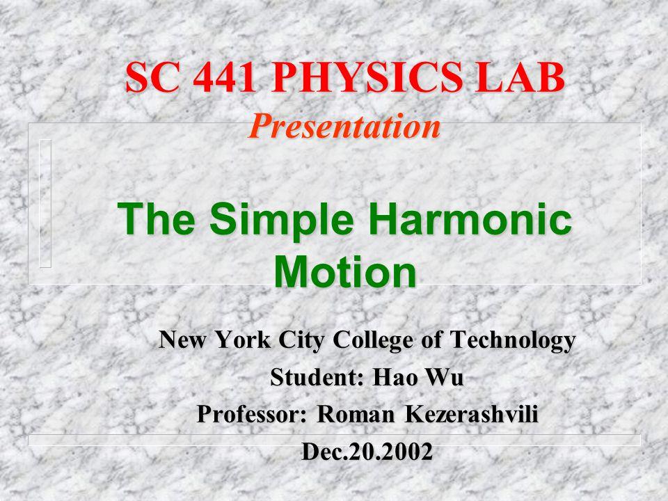 SC 441 PHYSICS LAB Presentation The Simple Harmonic Motion New York City College of Technology Student: Hao Wu Professor: Roman Kezerashvili Dec.20.2002