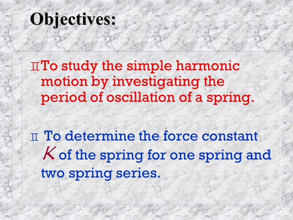 Objectives: ` To study the simple harmonic motion by investigating the period of oscillation of a spring.