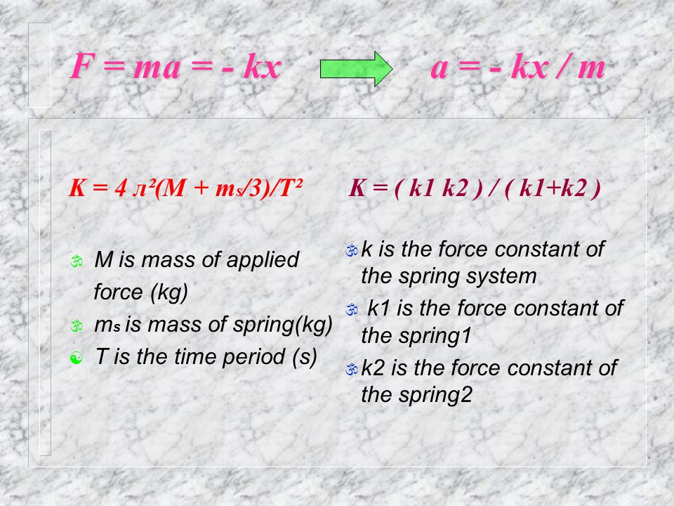 F = ma = - kx a = - kx / m K = 4 л²(M + m s /3)/T² \ M is mass of applied force (kg) \ m s is mass of spring(kg) [ T is the time period (s) K = ( k1 k2 ) / ( k1+k2 ) \ k is the force constant of the spring system \ k1 is the force constant of the spring1 \ k2 is the force constant of the spring2