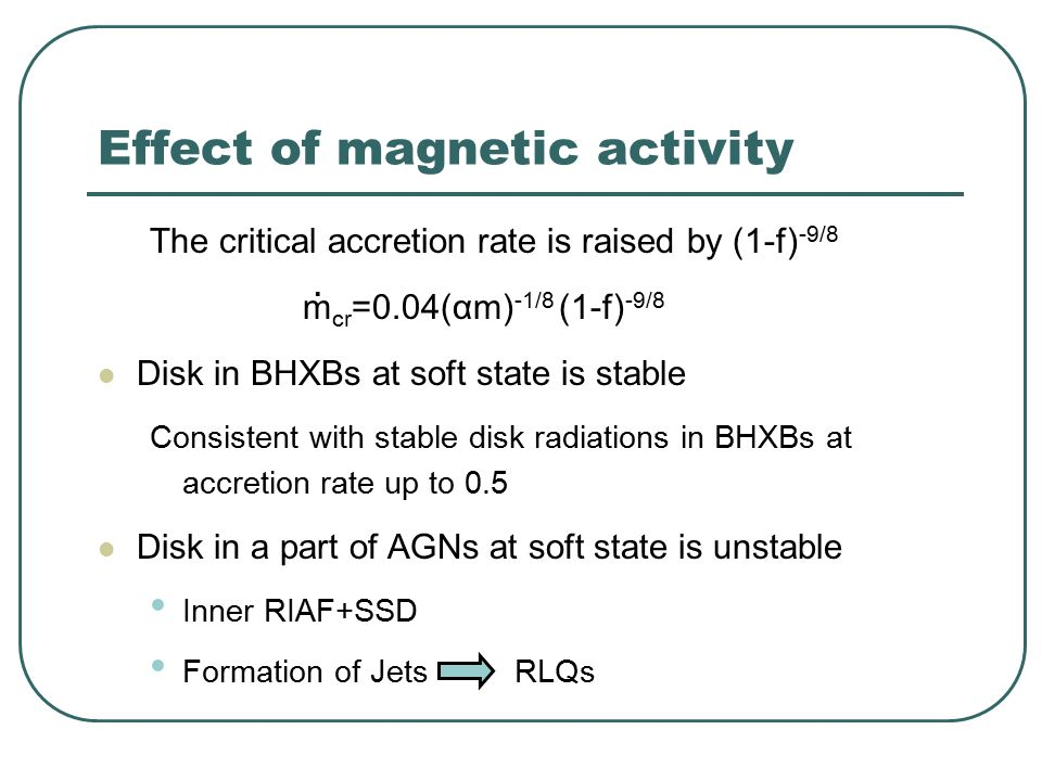 Effect of magnetic activity The critical accretion rate is raised by (1-f) -9/8 m cr =0.04(αm) -1/8 (1-f) -9/8 Disk in BHXBs at soft state is stable Consistent with stable disk radiations in BHXBs at accretion rate up to 0.5 Disk in a part of AGNs at soft state is unstable Inner RIAF+SSD Formation of Jets RLQs ·