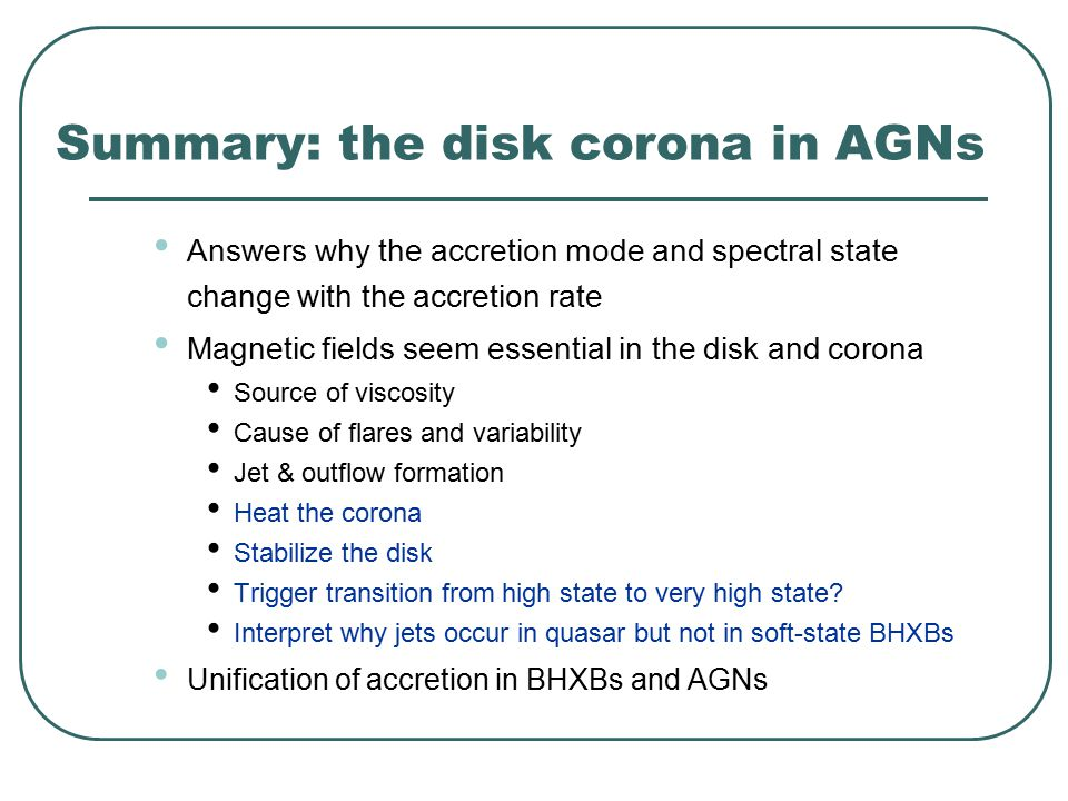 Summary: the disk corona in AGNs Answers why the accretion mode and spectral state change with the accretion rate Magnetic fields seem essential in the disk and corona Source of viscosity Cause of flares and variability Jet & outflow formation Heat the corona Stabilize the disk Trigger transition from high state to very high state.