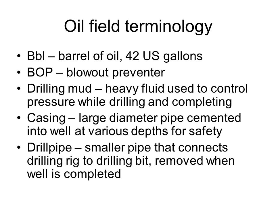 Oil field terminology Bbl – barrel of oil, 42 US gallons BOP – blowout preventer Drilling mud – heavy fluid used to control pressure while drilling and completing Casing – large diameter pipe cemented into well at various depths for safety Drillpipe – smaller pipe that connects drilling rig to drilling bit, removed when well is completed