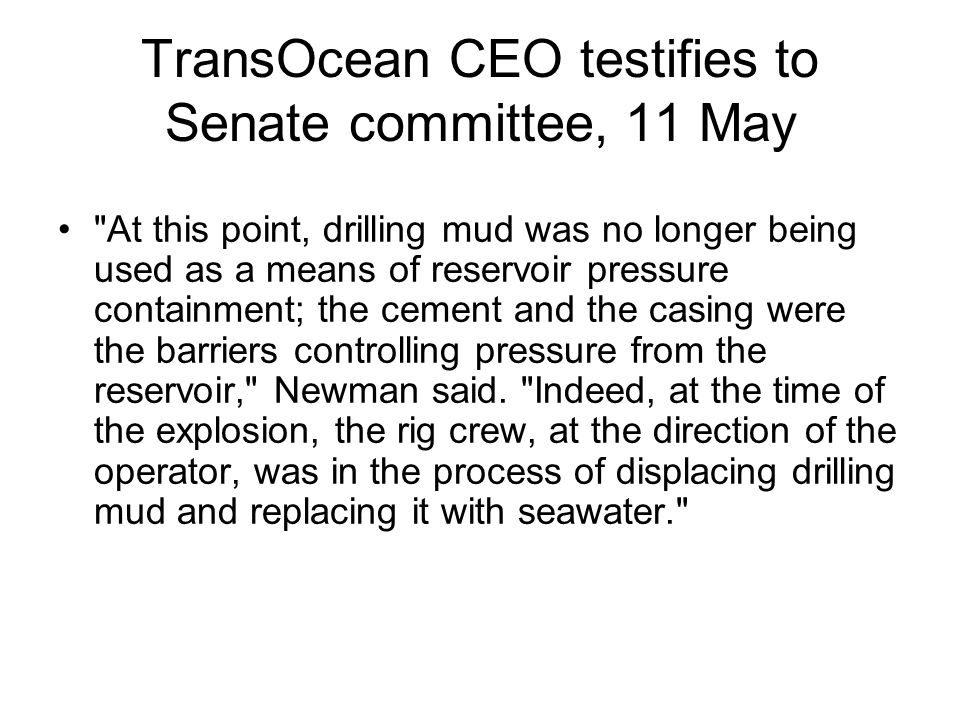 TransOcean CEO testifies to Senate committee, 11 May At this point, drilling mud was no longer being used as a means of reservoir pressure containment; the cement and the casing were the barriers controlling pressure from the reservoir, Newman said.