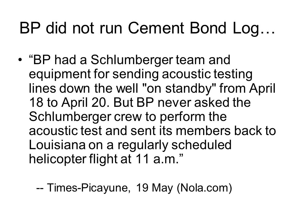 BP did not run Cement Bond Log… BP had a Schlumberger team and equipment for sending acoustic testing lines down the well on standby from April 18 to April 20.