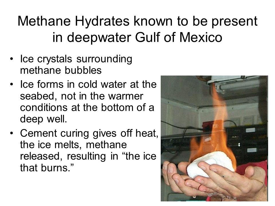 Methane Hydrates known to be present in deepwater Gulf of Mexico Ice crystals surrounding methane bubbles Ice forms in cold water at the seabed, not in the warmer conditions at the bottom of a deep well.