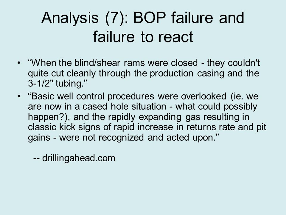 Analysis (7): BOP failure and failure to react When the blind/shear rams were closed - they couldn t quite cut cleanly through the production casing and the 3-1/2 tubing. Basic well control procedures were overlooked (ie.