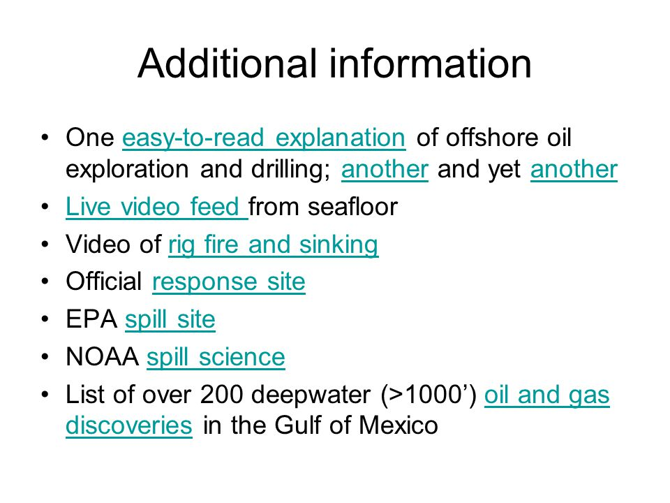 Additional information One easy-to-read explanation of offshore oil exploration and drilling; another and yet anothereasy-to-read explanationanother Live video feed from seafloorLive video feed Video of rig fire and sinkingrig fire and sinking Official response siteresponse site EPA spill sitespill site NOAA spill sciencespill science List of over 200 deepwater (>1000') oil and gas discoveries in the Gulf of Mexicooil and gas discoveries
