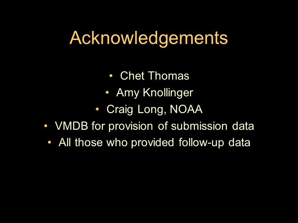 Acknowledgements Chet Thomas Amy Knollinger Craig Long, NOAA VMDB for provision of submission data All those who provided follow-up data