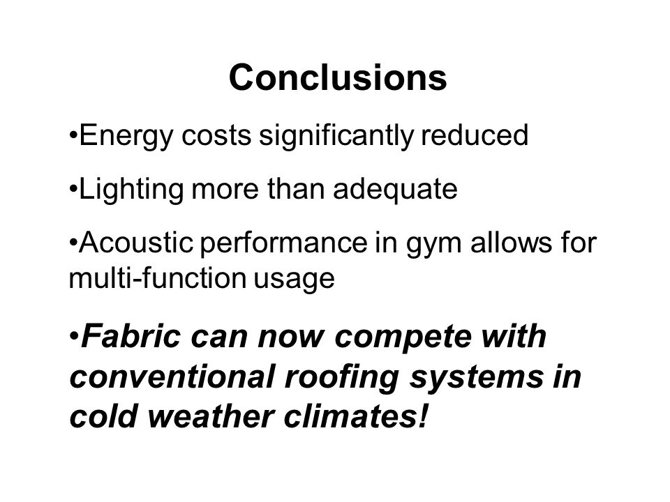 Conclusions Energy costs significantly reduced Lighting more than adequate Acoustic performance in gym allows for multi-function usage Fabric can now compete with conventional roofing systems in cold weather climates!
