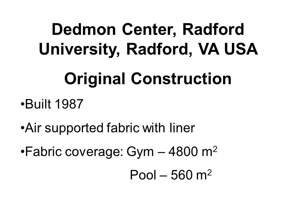 Dedmon Center, Radford University, Radford, VA USA Original Construction Built 1987 Air supported fabric with liner Fabric coverage: Gym – 4800 m 2 Pool – 560 m 2
