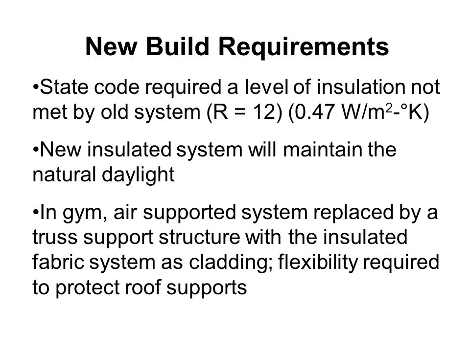 New Build Requirements State code required a level of insulation not met by old system (R = 12) (0.47 W/m 2 -°K) New insulated system will maintain the natural daylight In gym, air supported system replaced by a truss support structure with the insulated fabric system as cladding; flexibility required to protect roof supports