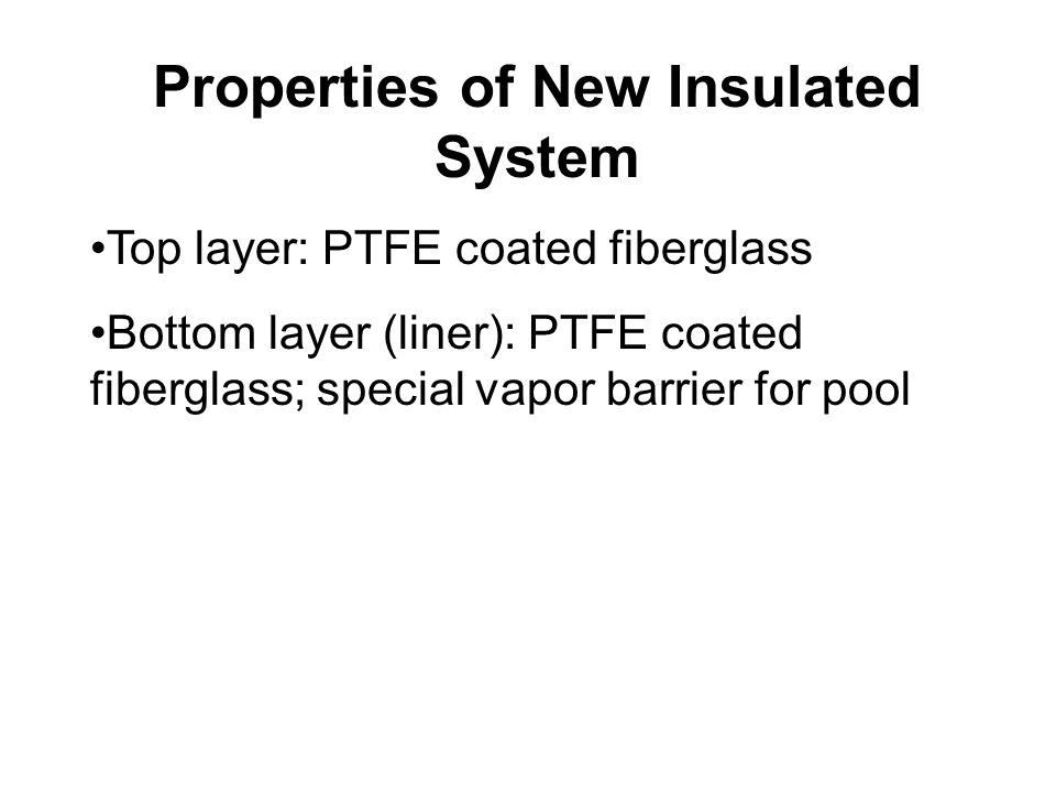 Properties of New Insulated System (continued) Inside: Aerogel blanket - Lightest solid material on earth - Hydrophobic - Lowest thermal conductivity of any solid - Translucent - Stable properties - Made from silica - Re-usable