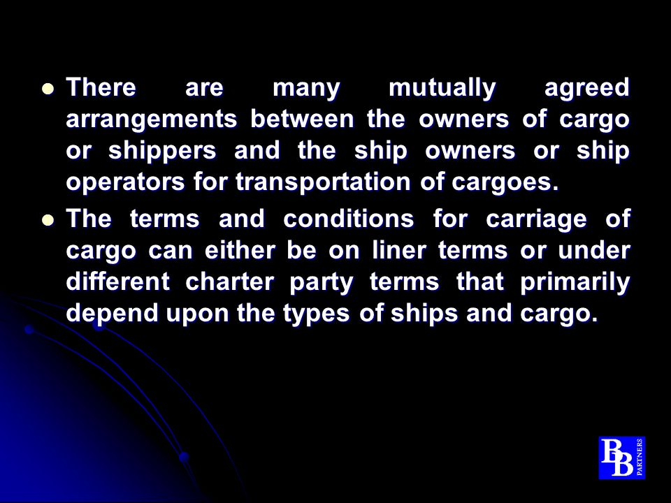 There are many mutually agreed arrangements between the owners of cargo or shippers and the ship owners or ship operators for transportation of cargoes.