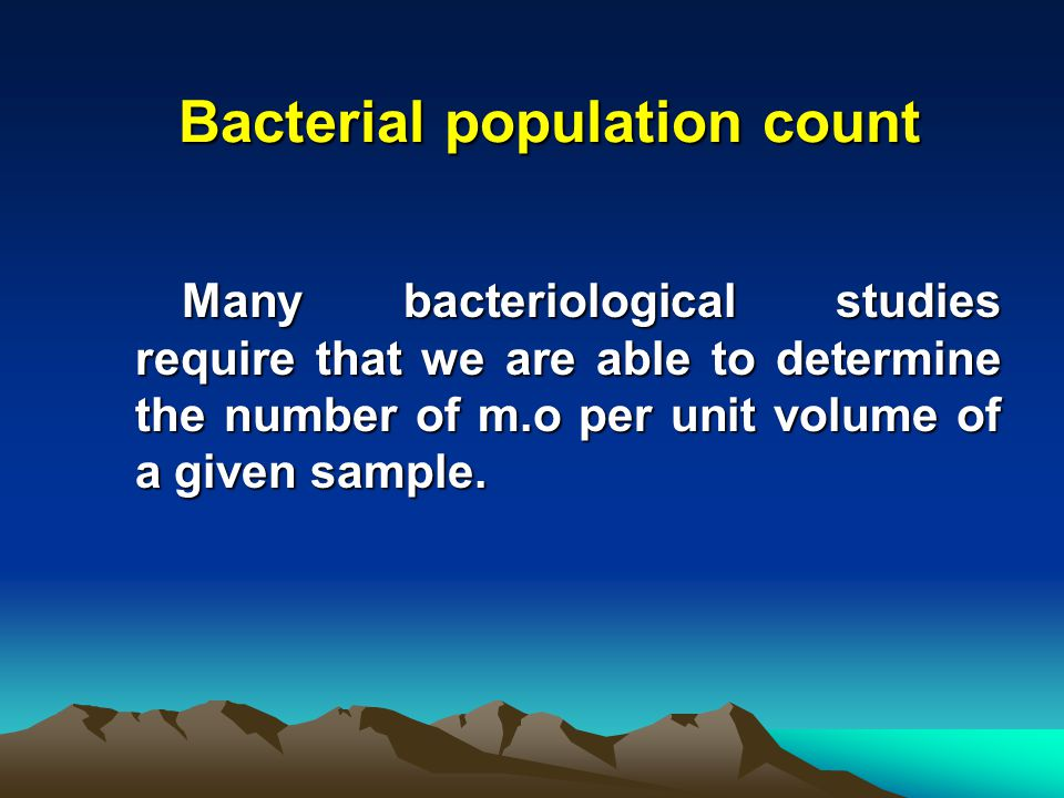 Bacterial population count Many bacteriological studies require that we are able to determine the number of m.o per unit volume of a given sample.