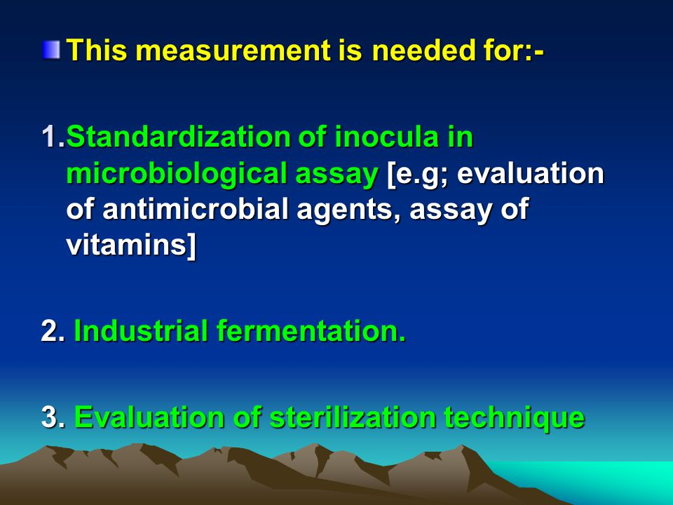 This measurement is needed for:- 1.Standardization of inocula in microbiological assay [e.g; evaluation of antimicrobial agents, assay of vitamins] 2.