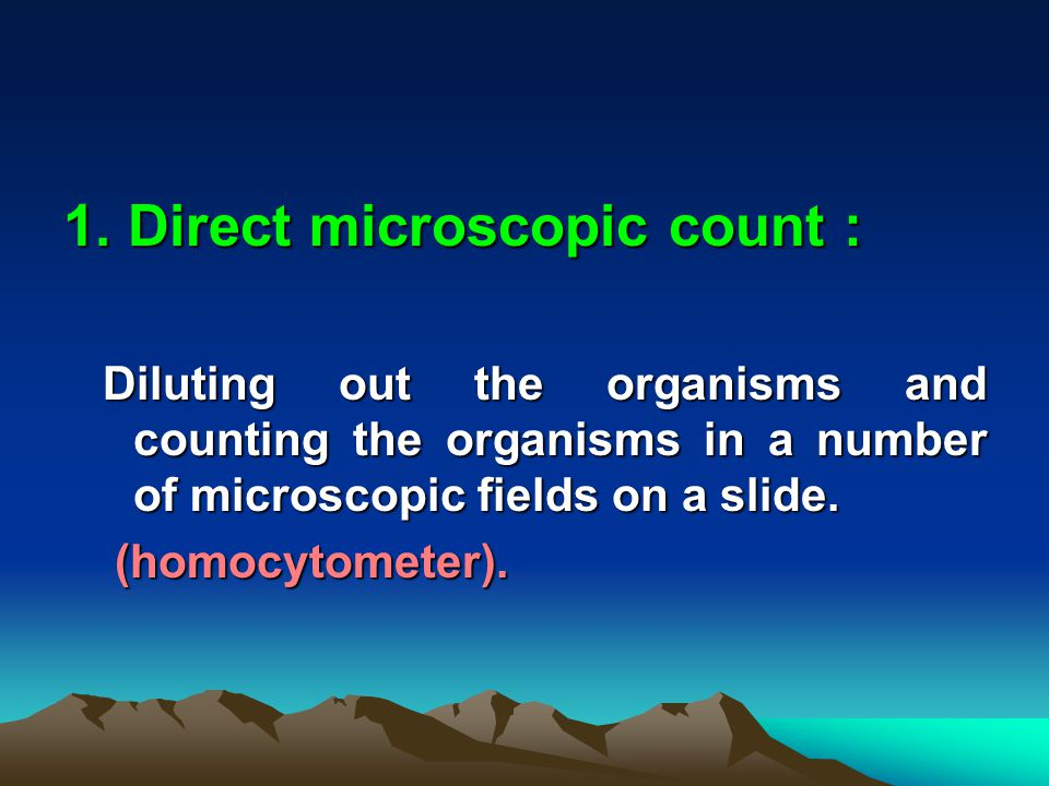 1. Direct microscopic count : Diluting out the organisms and counting the organisms in a number of microscopic fields on a slide. Diluting out the org