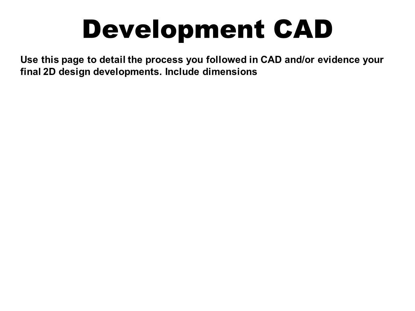 Development CAD Use this page to detail the process you followed in CAD and/or evidence your final 2D design developments.