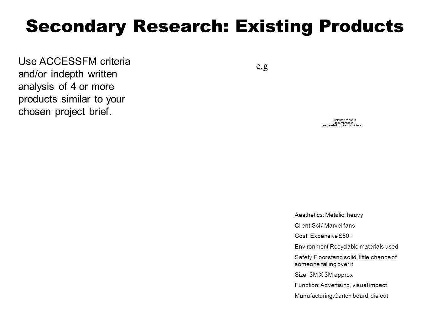 Secondary Research: Existing Products Use ACCESSFM criteria and/or indepth written analysis of 4 or more products similar to your chosen project brief.