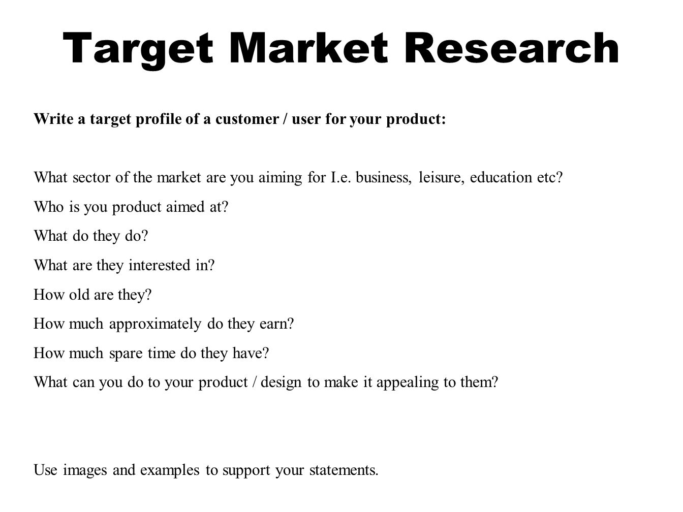 Target Market Research Write a target profile of a customer / user for your product: What sector of the market are you aiming for I.e.