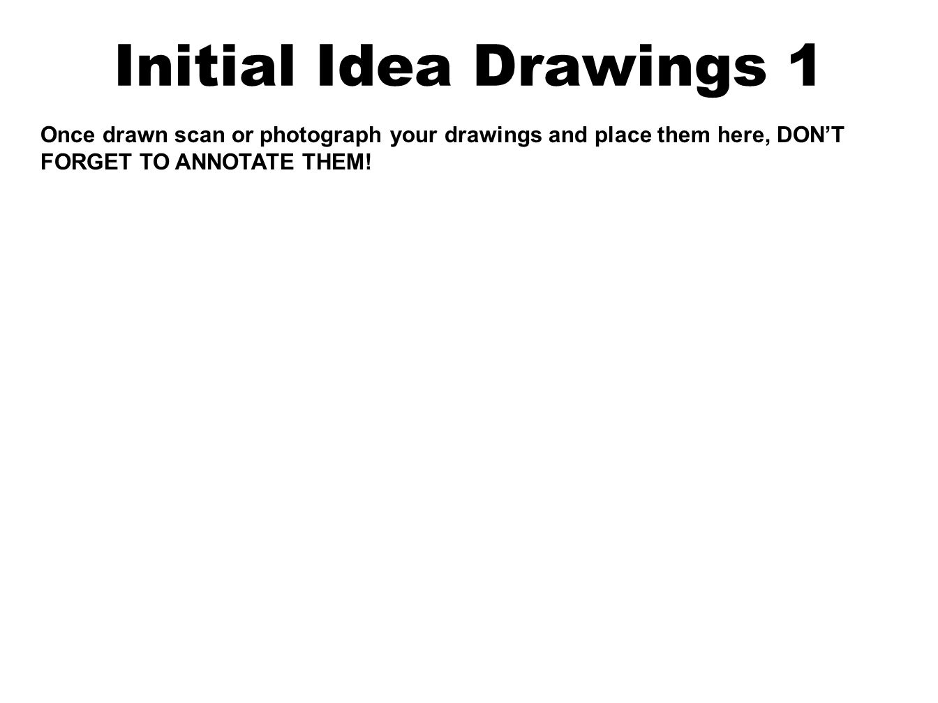 Initial Idea Drawings 1 Once drawn scan or photograph your drawings and place them here, DON'T FORGET TO ANNOTATE THEM!