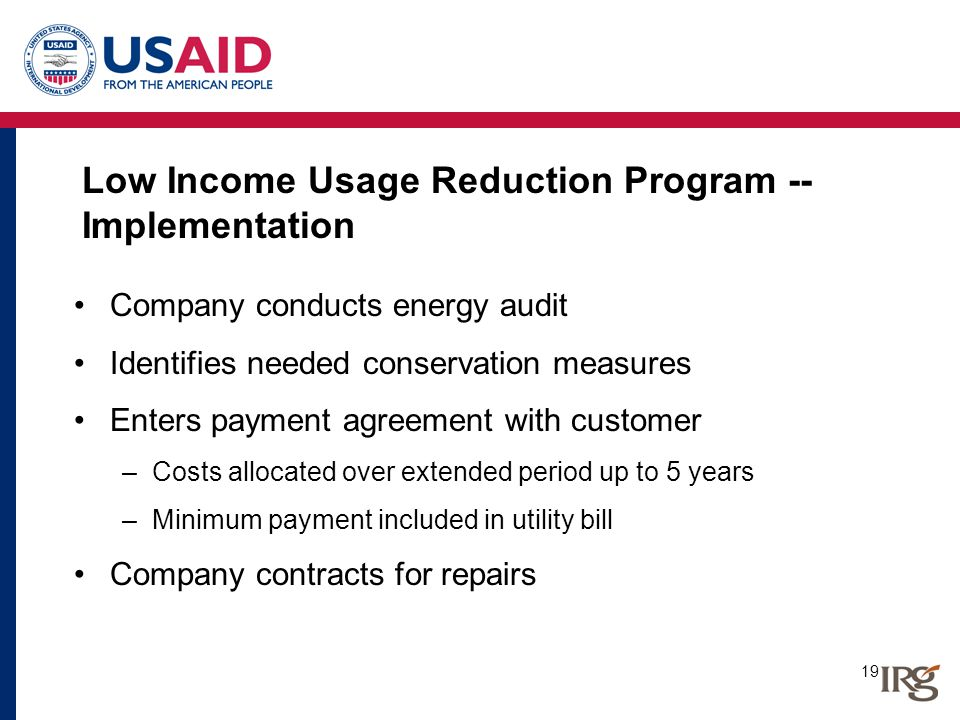 19 Low Income Usage Reduction Program -- Implementation Company conducts energy audit Identifies needed conservation measures Enters payment agreement