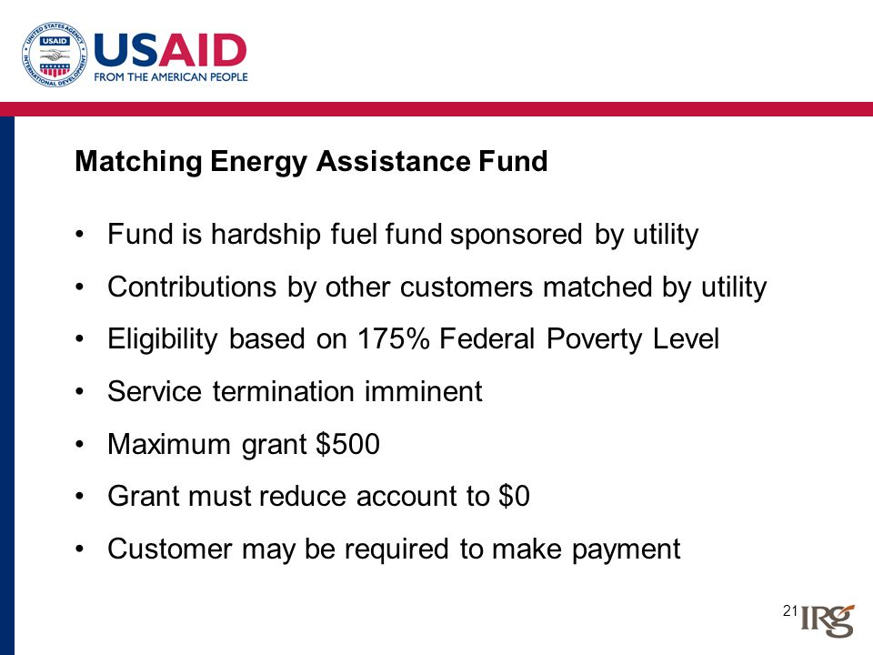 21 Matching Energy Assistance Fund Fund is hardship fuel fund sponsored by utility Contributions by other customers matched by utility Eligibility bas